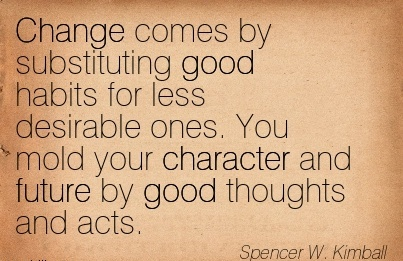 change-comes-by-substituting-good-habits-for-less-desirable-ones-you-mold-your-character-and-future-by-good-thoughts-and-acts-spencer-w-kimball