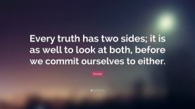 285634-aesop-quote-every-truth-has-two-sides-it-is-as-well-to-look-at